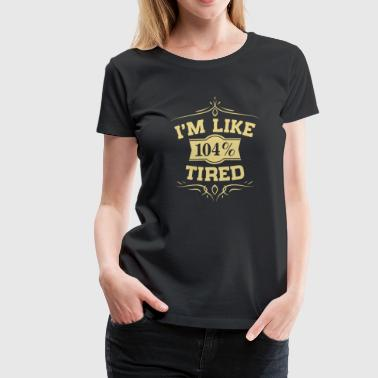 I'm Like 104 Tired - Women's Premium T-Shirt