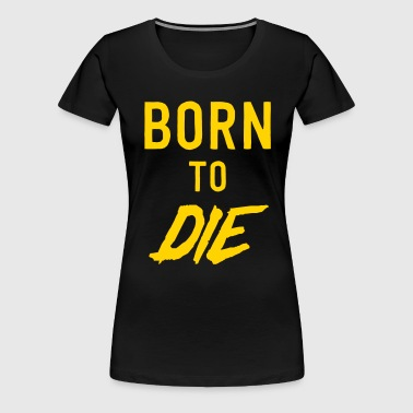 Born to Die - Women's Premium T-Shirt