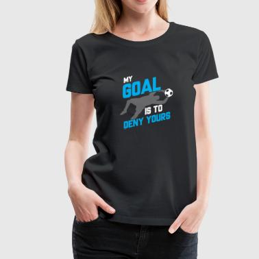 My Goal Is To Deny Yours Soccer Goalie - Women's Premium T-Shirt