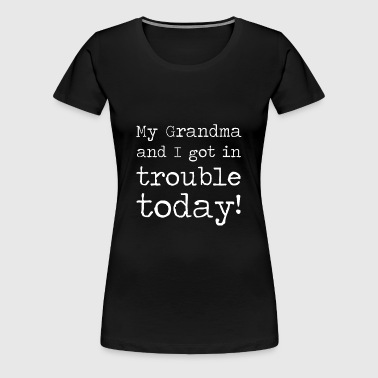 MY GRANDMA AND I GOT IN TROUBLE TODAY - Women's Premium T-Shirt