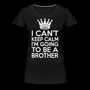 I Cant Keep Calm Im Going To Be A Brother - Women's Premium T-Shirt