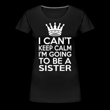 I Cant Keep Calm Im Going To Be A Sister - Women's Premium T-Shirt