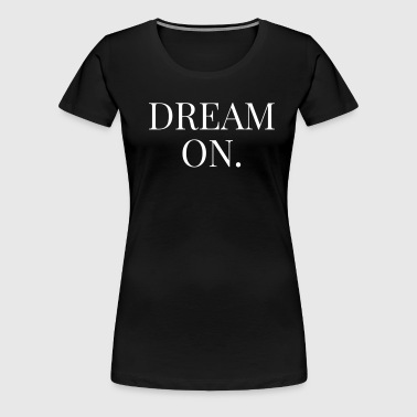 Dream On Cool Quote - Women's Premium T-Shirt