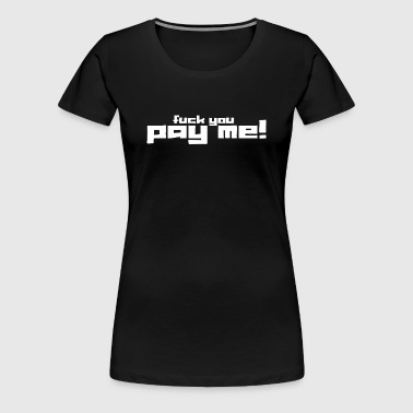 fuck you and pay me - Women's Premium T-Shirt