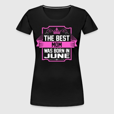 The Best Mom Was Born In June - Women's Premium T-Shirt