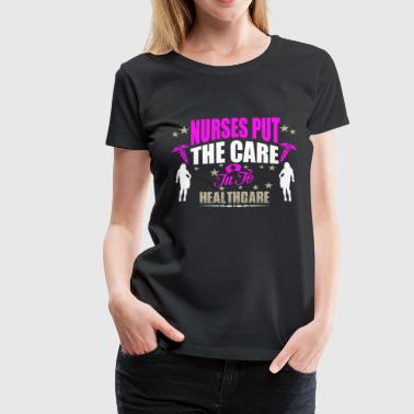 Nurses Put The Care In To Healthcare - Women's Premium T-Shirt