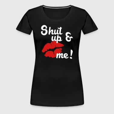 shut up and kiss me! - Women's Premium T-Shirt