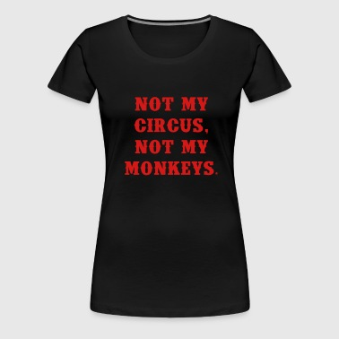 Not my circus, not my monkeys - Women's Premium T-Shirt
