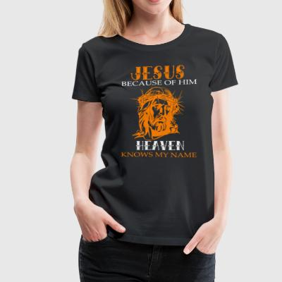 Jesus Because Of Him Heaven Knows My Name T Shirt - Women's Premium T-Shirt