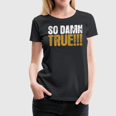 So Damn True - Women's Premium T-Shirt