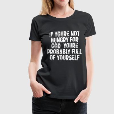 IF YOU'RE NOT HUNGRY FOR GOD YOU RE PROBABLY FULL - Women's Premium T-Shirt