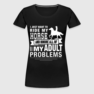 i Just want to ride my house and ignore all off my - Women's Premium T-Shirt