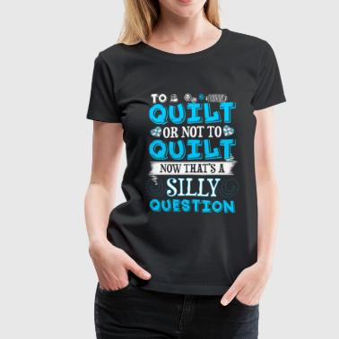 To Quilt or Not To Quilt Quilting - Women's Premium T-Shirt