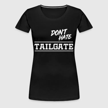 Don't hate tailgate - Women's Premium T-Shirt