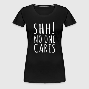 Shh! No One Cares - Women's Premium T-Shirt