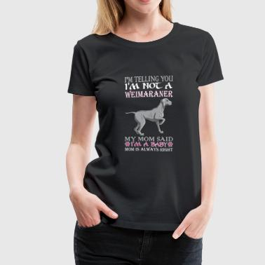 Im Telling You Im Not Weimaraner My Mom Said Baby - Women's Premium T-Shirt