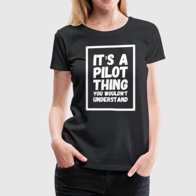 It's a pilot thing you wouldn't understand - Women's Premium T-Shirt