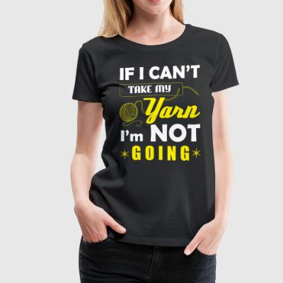 If I Can't Take My Yarn I'm Not Going T Shirt - Women's Premium T-Shirt