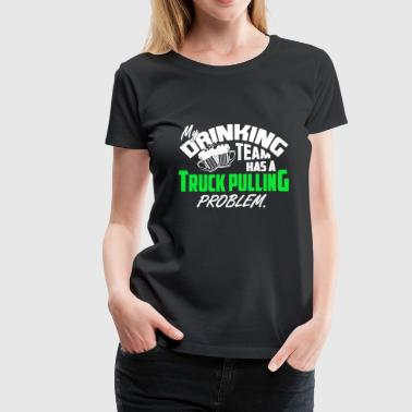 Drinking Team Has A Truck Pulling Problem T-shirt - Women's Premium T-Shirt