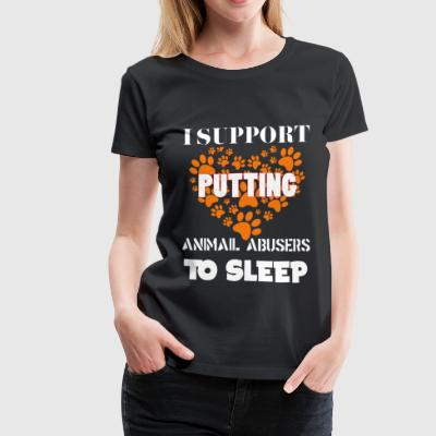 I Support Putting Animal Abusers To Sleep T Shirt - Women's Premium T-Shirt