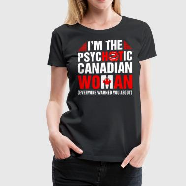 Im The Psychotic Canadian Woman - Women's Premium T-Shirt