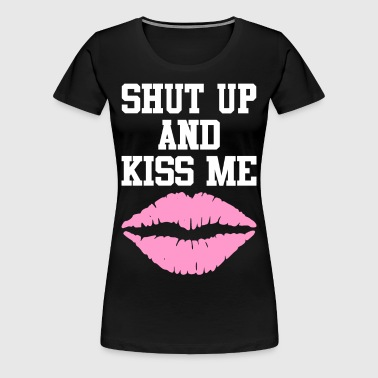 Shut Up And Kiss Me - Women's Premium T-Shirt