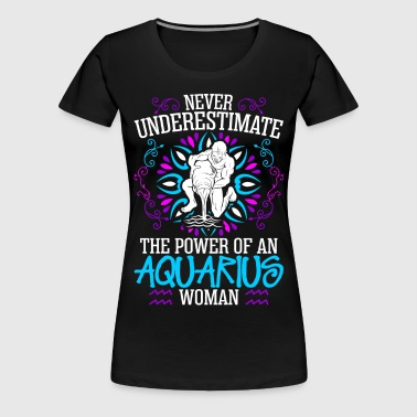 Never Underestimate The Power Of An Aquarius Woman - Women's Premium T-Shirt
