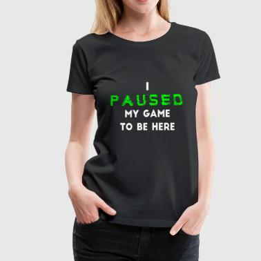 I Paused My Game to be Here Gamer - Women's Premium T-Shirt
