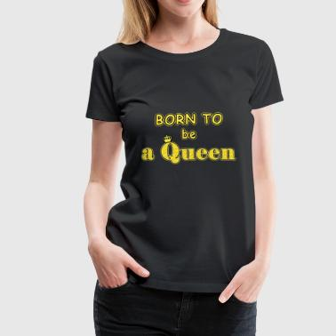 born to be a queen - Women's Premium T-Shirt
