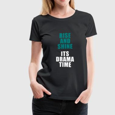 Rise And Shine Its Drama Time - Women's Premium T-Shirt