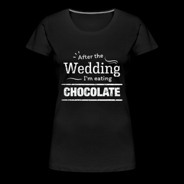 After the wedding I'm eating chocolate Fun Wedding Diet - Women's Premium T-Shirt