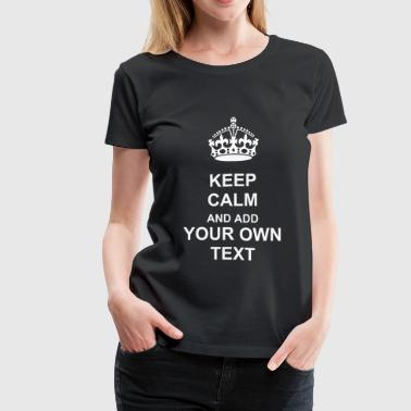 Keep Calm and carry on crown VECTOR READY TO ADD YOUR OWN TEXT TO PERSONALIZE - Women's Premium T-Shirt