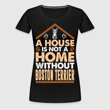 A House Is Not A Home Without Boston Terrier - Women's Premium T-Shirt