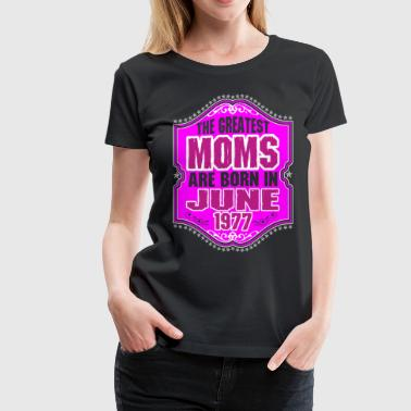The Greatest Moms Are Born In June 1977 - Women's Premium T-Shirt