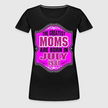 The Greatest Moms Are Born In July 1981 - Women's Premium T-Shirt