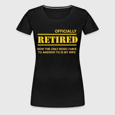 Officially Retired. Only boss is wife - Women's Premium T-Shirt