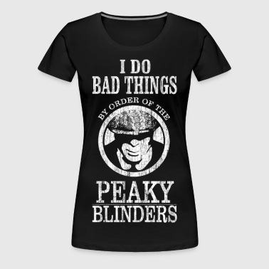 I Do Bad Things By Order Of The Peaky Blinders. - Women's Premium T-Shirt