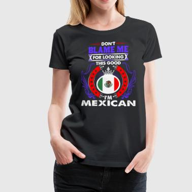 Dont Blame Me For Looking This Good Im Mexican - Women's Premium T-Shirt