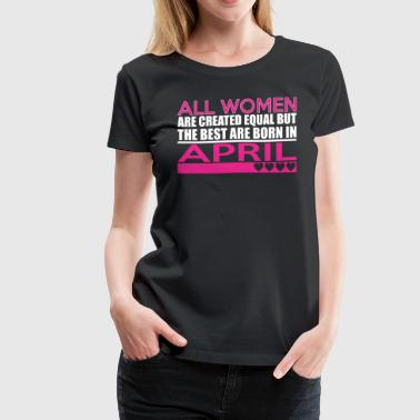 All Women Are Created Equal Best Are Born In April - Women's Premium T-Shirt