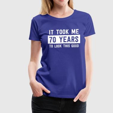 It Took Me 70 Years To Look This Good - Women's Premium T-Shirt