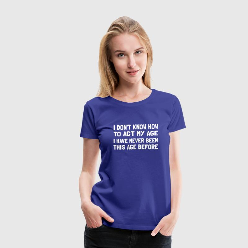 I don't know how to act my age - Women's Premium T-Shirt