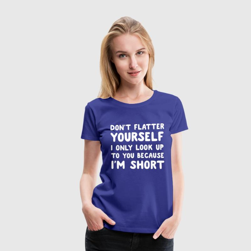 Don't flatter yourself I only look up cause short - Women's Premium T-Shirt