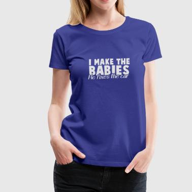 I MAKE the BABIES he Fixes the CAR - Women's Premium T-Shirt