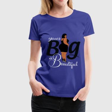your big is beautiful - Women's Premium T-Shirt