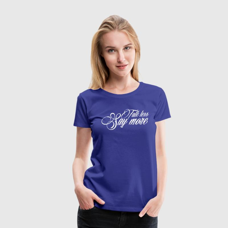 Talk less say more - Women's Premium T-Shirt