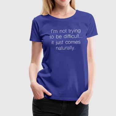 Not trying to be difficult it just comes naturally - Women's Premium T-Shirt