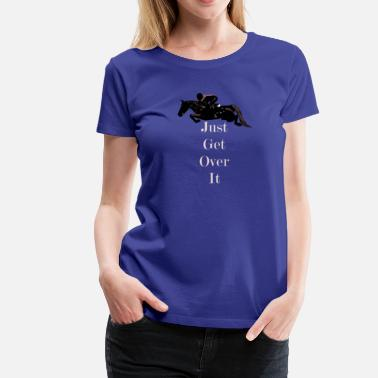 Jumper Just Get Over It! Horse Jumper - Women's Premium T-Shirt