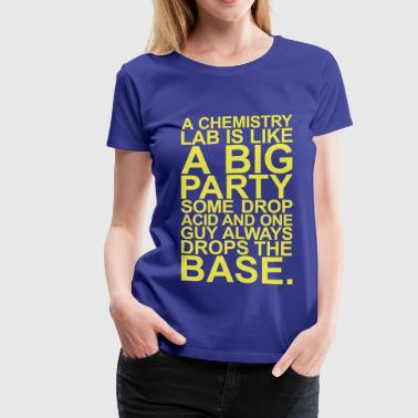 Drugs Lab A CHEMISTRY LAB IS LIKE A BIG PARTY - Women's Premium T-Shirt