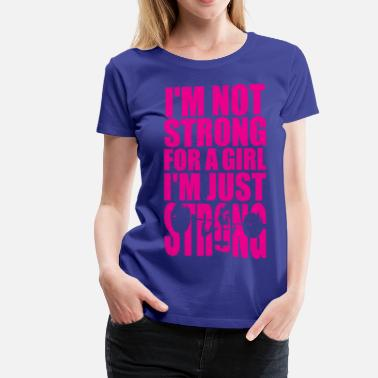 Strong I'm Not Strong For A Girl - I'm Just STRONG - Women's Premium T-Shirt