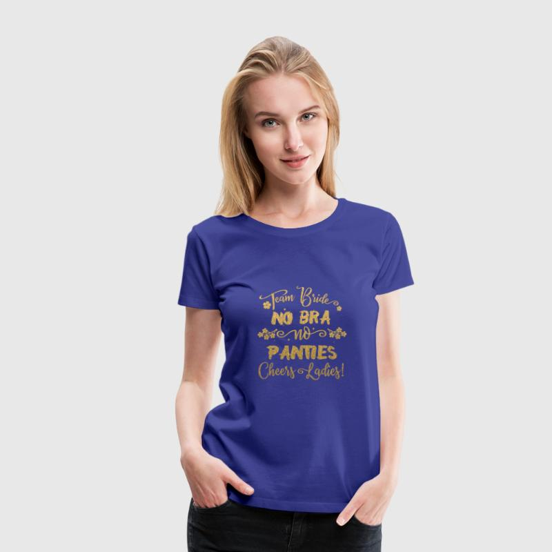 TEAM BRIDE NO BRA NO PANTIES CHEERS LADIES! - Women's Premium T-Shirt